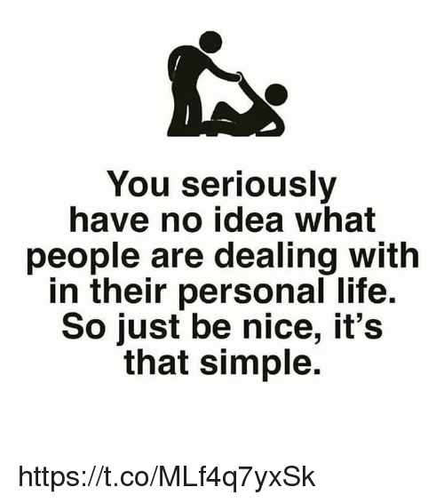 Life, Memes, and Nice: You seriously  have no idea what  people are dealing with  in their personal life.  So just be nice, it's  that simple. https://t.co/MLf4q7yxSk