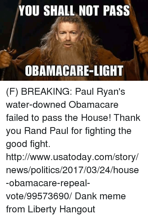 Dank, 🤖, and Light: YOU SHALL NOT PASS  OBAMA CARE LIGHT (F) BREAKING: Paul Ryan's water-downed Obamacare failed to pass the House!   Thank you Rand Paul for fighting the good fight.  http://www.usatoday.com/story/news/politics/2017/03/24/house-obamacare-repeal-vote/99573690/  Dank meme from Liberty Hangout