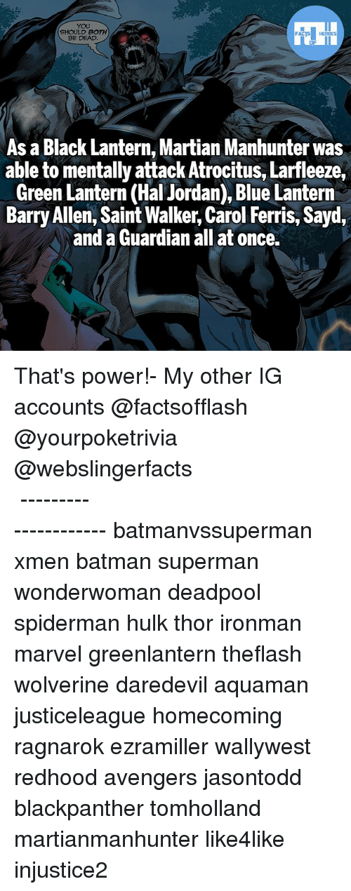 Green Lantern: YOU  SHOULD BOTH  BE DEAD  As a Black Lantern, Martian Manhunter was  able to mentally attack Atrocitus, Larfleeze,  Green Lantern (Hal Jordan), Blue Lantern  Barry Allen, Saint Walker, Carol Ferris, Sayd  and a Guardian all at once. That's power!- My other IG accounts @factsofflash @yourpoketrivia @webslingerfacts ⠀⠀⠀⠀⠀⠀⠀⠀⠀⠀⠀⠀⠀⠀⠀⠀⠀⠀⠀⠀⠀⠀⠀⠀⠀⠀⠀⠀⠀⠀⠀⠀⠀⠀⠀⠀ ⠀⠀--------------------- batmanvssuperman xmen batman superman wonderwoman deadpool spiderman hulk thor ironman marvel greenlantern theflash wolverine daredevil aquaman justiceleague homecoming ragnarok ezramiller wallywest redhood avengers jasontodd blackpanther tomholland martianmanhunter like4like injustice2