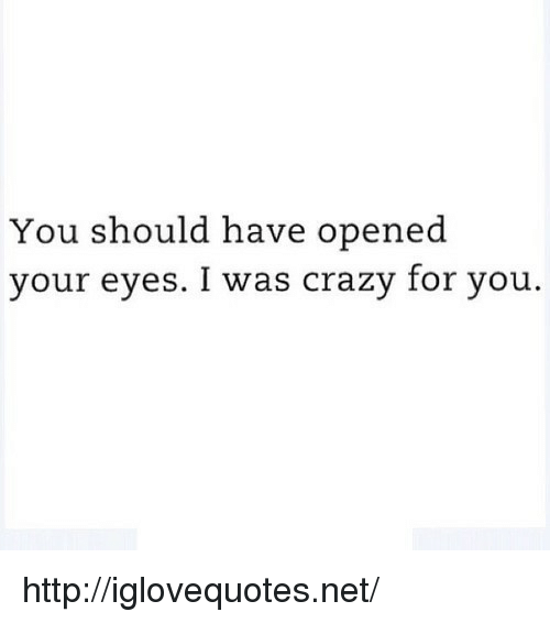 I Was Crazy: You should have opened  your eyes. I was crazy for you. http://iglovequotes.net/