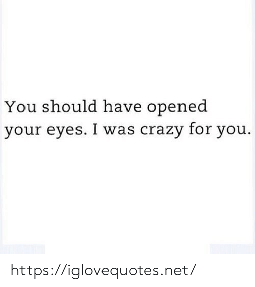 I Was Crazy: You should have opened  your eyes. I was crazy for you. https://iglovequotes.net/