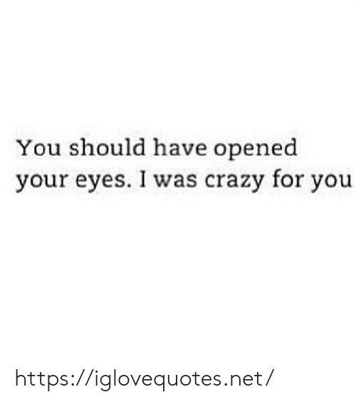 I Was Crazy: You should have opened  your eyes. I was crazy for you https://iglovequotes.net/