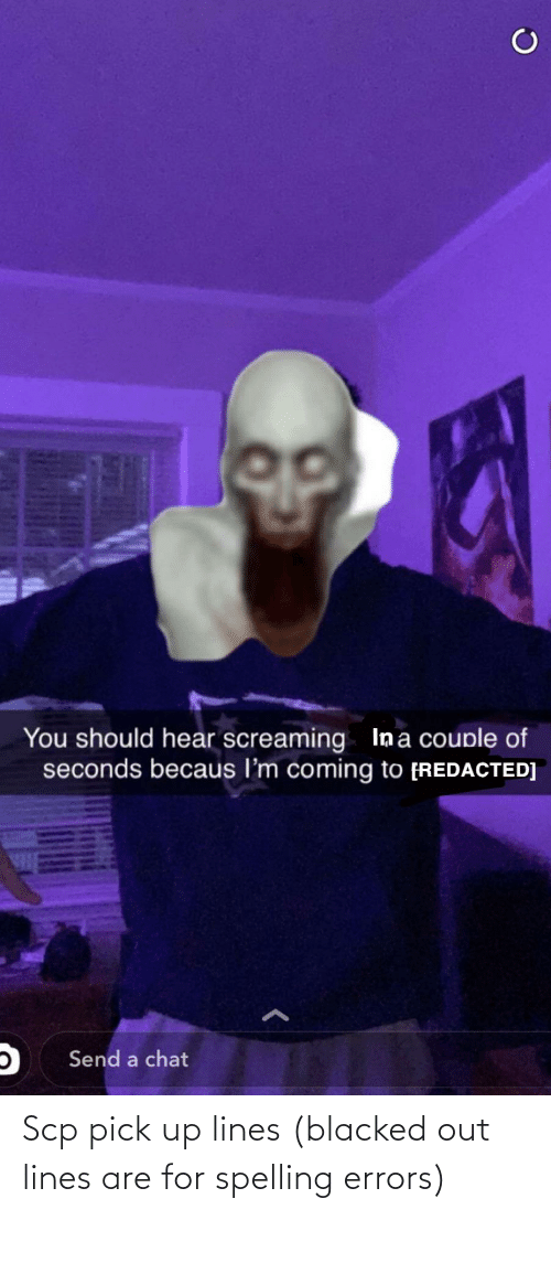 Becaus: You should hear screaming Ina couple of  seconds becaus l'm coming to [REDACTED]  Send a chat Scp pick up lines (blacked out lines are for spelling errors)