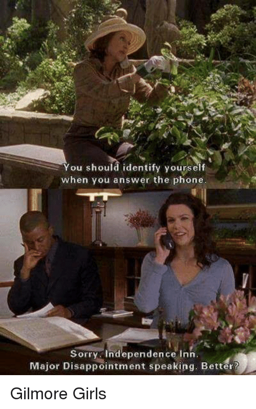 Gilmore Girls: You should identify yourself  when you answer the phone  Sorry independence Inn  Major Disappointment speaking. Better? Gilmore Girls