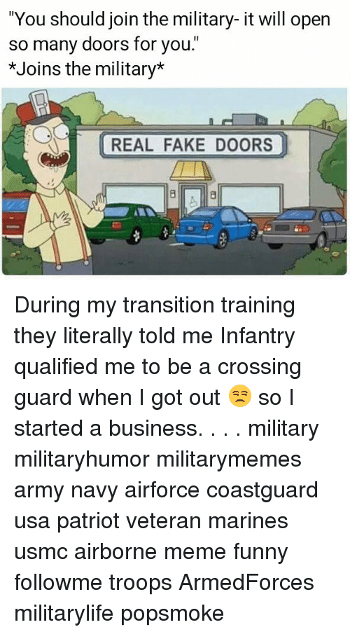 """meme funny: """"You should join the military- it will open  so many doors for you.""""  *Joins the military*  REAL FAKE DOORS During my transition training they literally told me Infantry qualified me to be a crossing guard when I got out 😒 so I started a business. . . . military militaryhumor militarymemes army navy airforce coastguard usa patriot veteran marines usmc airborne meme funny followme troops ArmedForces militarylife popsmoke"""