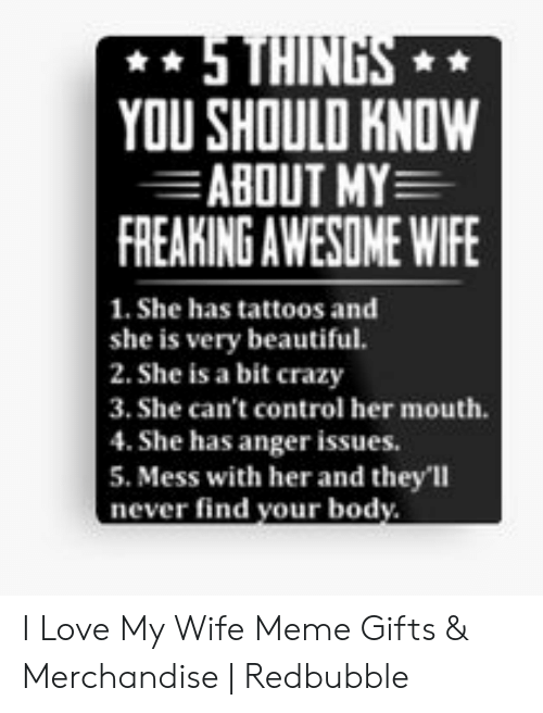 Love My Wife Meme: YOU SHOULD KNOW  ABOUT MY  FREAKING AWESOME WIFE  1. She has tattoos and  she is very beautiful.  2. She is a bit crazy  3. She can't control her mouth  4. She has anger issues.  5. Mess with her and they'll  never find your body I Love My Wife Meme Gifts & Merchandise | Redbubble
