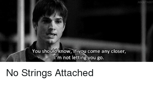 no string attached: You should know, if you come any closer  'm not letting you go. No Strings Attached