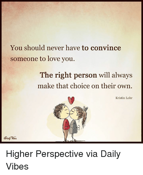Kristine: You should never have to convince  someone to love you.  The right person will always  make that choice on their own  Kristin Lohr Higher Perspective via Daily Vibes