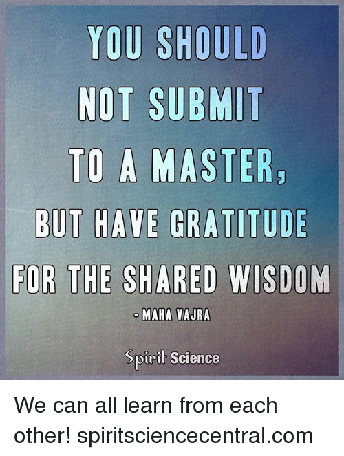 Spirit Science: YOU SHOULD  NOT SUBMIT  TO A MASTER  ODE  FOR THE SHARED WISDOM  MAHA VAJRA  Spirit Science We can all learn from each other! spiritsciencecentral.com