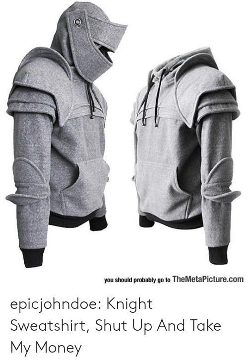 Shut Up And Take: you should probably go to TheMetaPicture.com epicjohndoe:  Knight Sweatshirt, Shut Up And Take My Money