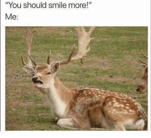 """Smile, You, and More: """"You should smile more!""""  Me:"""