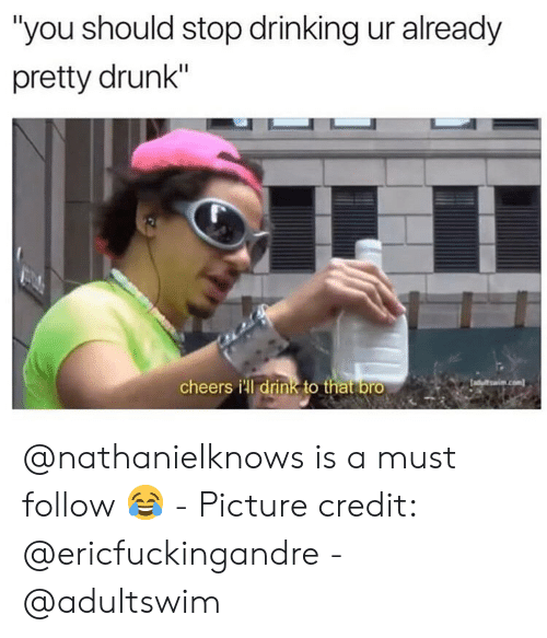 """adultswim: """"you should stop drinking ur already  pretty drunk""""  cheers ill drink to that bro @nathanielknows is a must follow 😂 - Picture credit: @ericfuckingandre - @adultswim"""