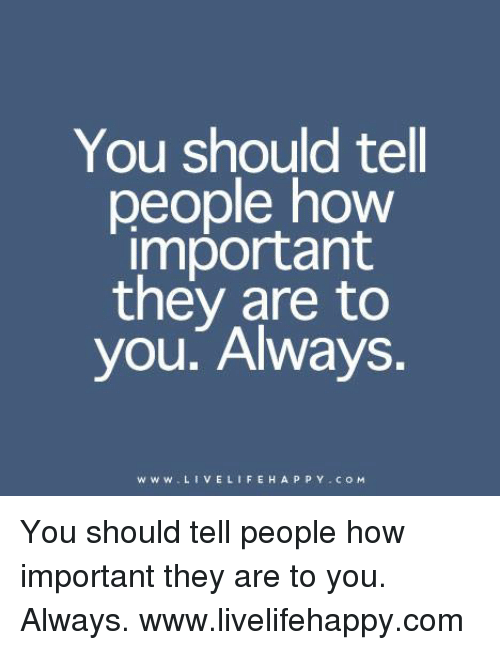 Life: You should tell  people how  important  they are to  you. Always.  w w w. L I V E LIFE H A P P Y Co M You should tell people how important they are to you. Always. www.livelifehappy.com
