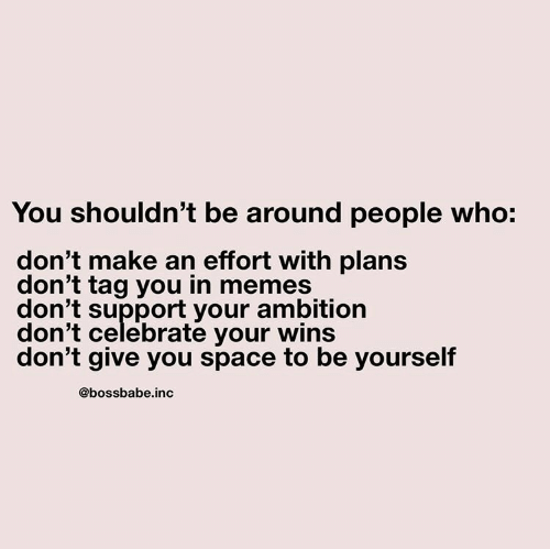 Ambition: You shouldn't be around people who:  don't make an effort with plans  don't tag you in memes  don't support your ambition  don't celebrate your wins  don't give you space to be yourself  @bossbabe.inc