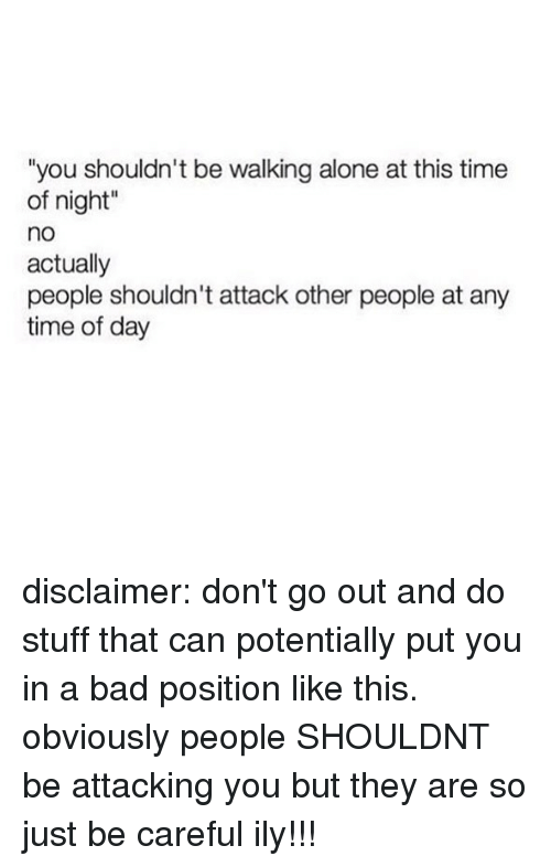 """Being Alone, Bad, and Memes: """"you shouldn't be walking alone at this time  of night""""  no  actually  people shouldn't attack other people at any  time of day disclaimer: don't go out and do stuff that can potentially put you in a bad position like this. obviously people SHOULDNT be attacking you but they are so just be careful ily!!!"""
