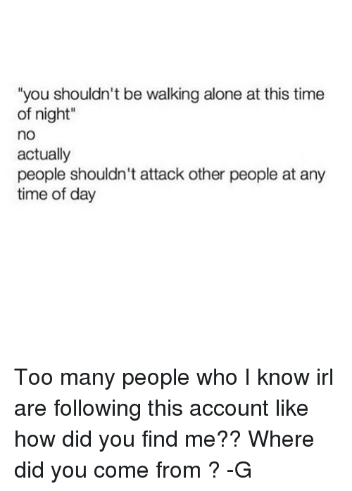 "Being Alone, Memes, and Time: ""you shouldn't be walking alone at this time  of night""  no  actually  people shouldn't attack other people at any  time of day Too many people who I know irl are following this account like how did you find me?? Where did you come from ? -G"