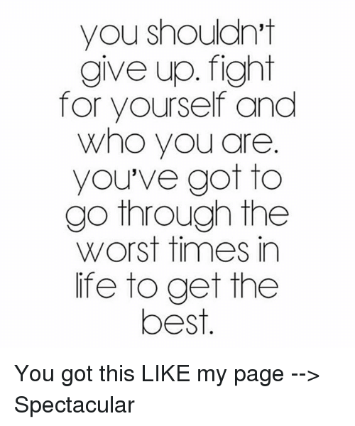 Memes, The Worst, and 🤖: you shouldn't  give up. fight  for yourself and  Who you are  you've got to  go through the  Worst times in  life to get the  best You got this  LIKE my page --> Spectacular