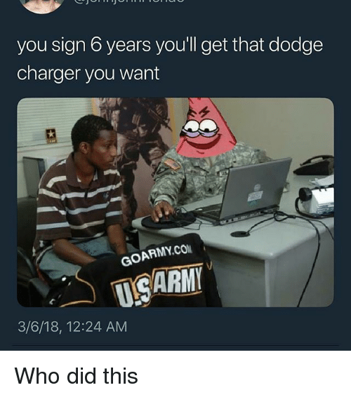 Dodge, Dank Memes, and Dodge Charger: you sign 6 years you'll get that dodge  charger you want  GOARMY.CO  USARM  3/6/18, 12:24 AM Who did this