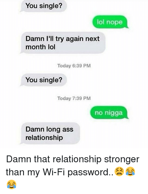 Ass, Lol, and Memes: You single?  lol nope  Damn I'll try again next  month lol  Today 6:39 PM  You single?  Today 7:39 PM  no nigga  Damn long ass  relationship Damn that relationship stronger than my Wi-Fi password..😫😂😂