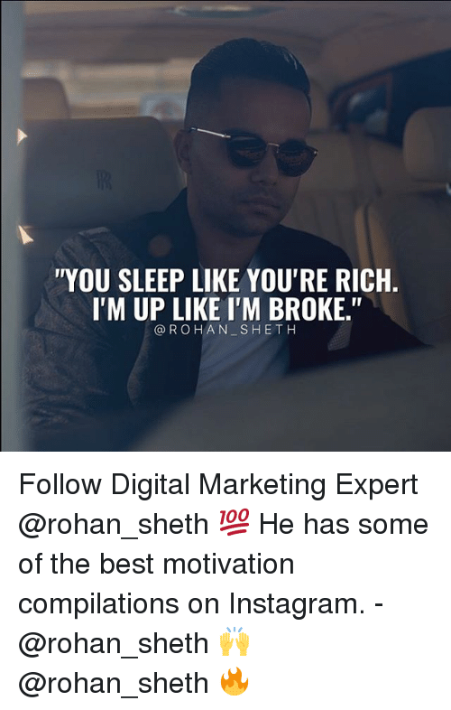"Instagram, Memes, and Best: YOU SLEEP LIKE YOU'RE RICH  I'M UP LIKE I'M BROKE.""  @ROHAN SHETH Follow Digital Marketing Expert @rohan_sheth 💯 He has some of the best motivation compilations on Instagram. - @rohan_sheth 🙌 @rohan_sheth 🔥"