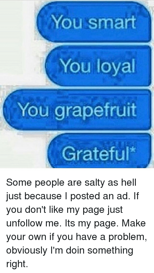 You Smart: You smart  You loyal  You grapefruit  Grateful Some people are salty as hell just because I posted an ad. If you don't like my page just unfollow me. Its my page. Make your own if you have a problem, obviously I'm doin something right.