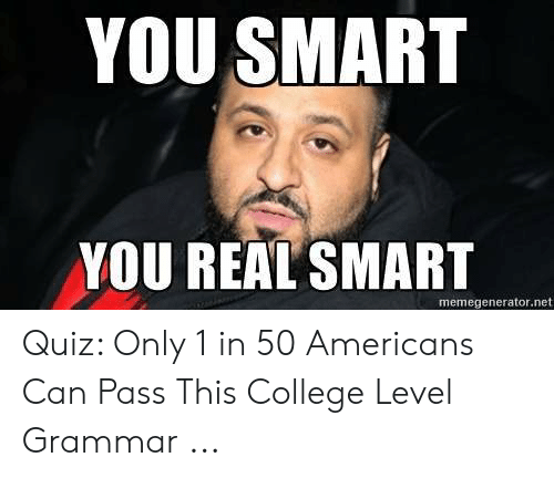 Quiz Meme: YOU SMART  YOU REAL SMART  memegenerator.net Quiz: Only 1 in 50 Americans Can Pass This College Level Grammar ...