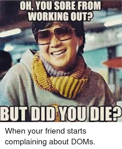 did you die: YOU SORE WORKING OUT  BUT DID YOU  DIE When your friend starts complaining about DOMs.