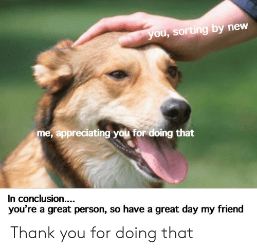 have a great day: you, sorting by new  me, appreciating you for doing that  In conclusion....  you're a great person, so have a great day my friend Thank you for doing that