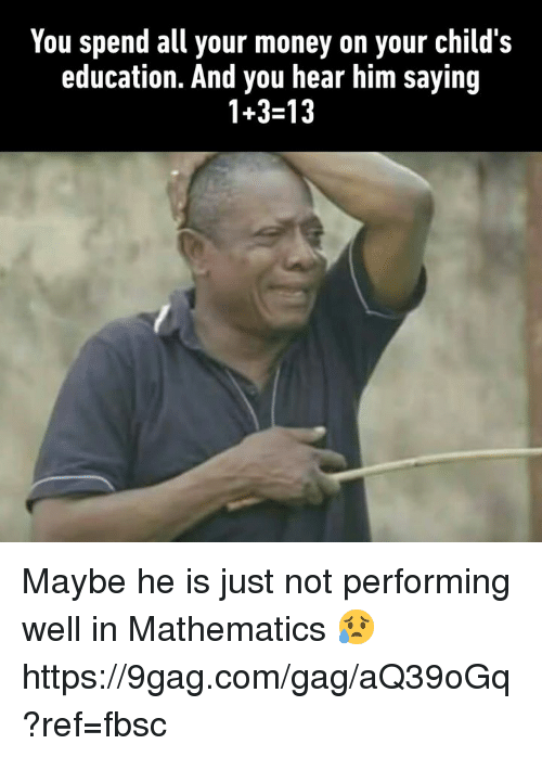 9gag, Dank, and Money: You spend all your money on your child's  education. And you hear him saying  1+3-13 Maybe he is just not performing well in Mathematics 😥 https://9gag.com/gag/aQ39oGq?ref=fbsc