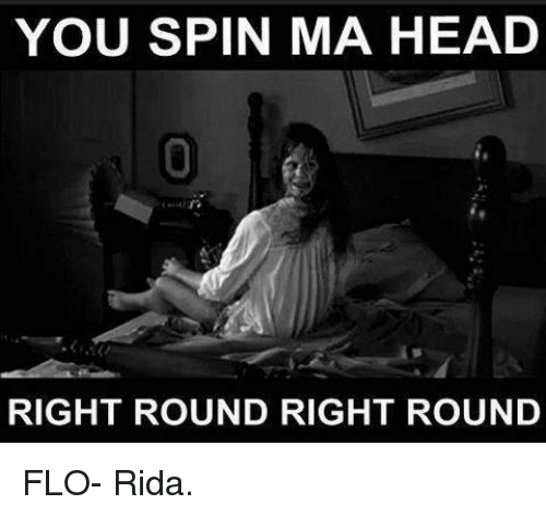 Flo Rida, Memes, and Flo: YOU SPIN MA HEAD  RIGHT ROUND RIGHT ROUND FLO- Rida.