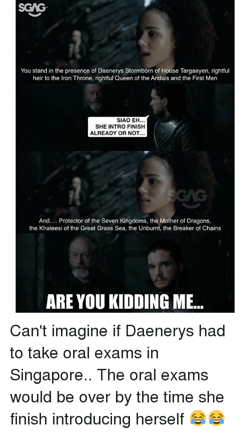 Memes, Queen, and House: You stand in the presence of Daenerys Stormborn of House Targaeyen, rightful  heir to the Iron Throne, rightful Queen of the Andals and the First Men  SIAO EH  SHE INTRO FINISH  ALREADY OR NOT  And.... Protector of the Seven Kingdoms, the Mother of Dragons,  the Khaleesi of the Great Grass Sea, the Unburnt, the Breaker of Chains  ARE YOU KIDDING ME... Can't imagine if Daenerys had to take oral exams in Singapore.. The oral exams would be over by the time she finish introducing herself 😂😂