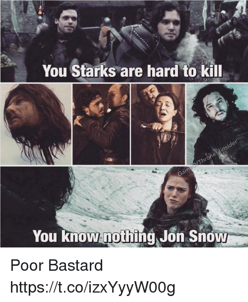 you know nothing jon snow: You Starks are hard to kill  You know nothing, Jon Snow Poor Bastard https://t.co/izxYyyW00g