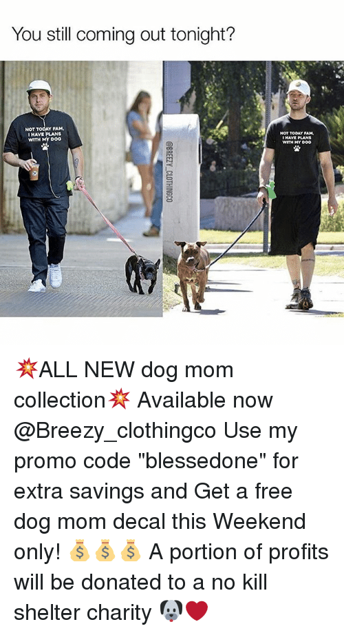 "withings: You still coming out tonight?  Y FAM.  I HAVE PLANS  WITH Door  NOT TODAY PAM,  WITH MY DOO 💥ALL NEW dog mom collection💥 Available now @Breezy_clothingco Use my promo code ""blessedone"" for extra savings and Get a free dog mom decal this Weekend only! 💰💰💰 A portion of profits will be donated to a no kill shelter charity 🐶❤️"