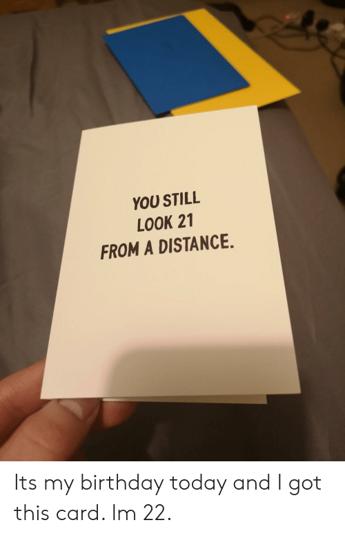its my birthday: YOU STILL  LOOK 21  FROM A DISTANCE. Its my birthday today and I got this card. Im 22.