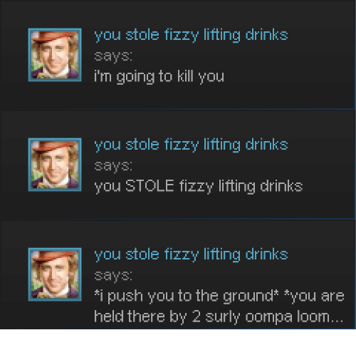 Im Going To Kill You: you stole fizzy lifting drinks  says:  i'm going to kill you  you stole fizzy lifting drinks  says  you STOLE fizzy lifting drinks  you stole fizzy lifting drinks  says  *i push you to the ground* *you are  held there by 2 surly oompa loom.