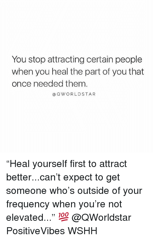 """Memes, Wshh, and 🤖: You stop attracting certain people  when you heal the part of you that  once needed them  ⓐQWORLDSTAR """"Heal yourself first to attract better...can't expect to get someone who's outside of your frequency when you're not elevated..."""" 💯 @QWorldstar PositiveVibes WSHH"""