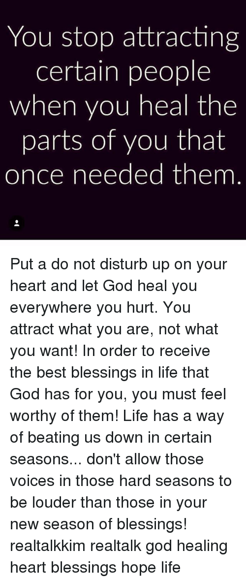 Memes, 🤖, and Disturbed: You stop attracting  certain people  when you heal the  parts of you that  once needed them Put a do not disturb up on your heart and let God heal you everywhere you hurt. You attract what you are, not what you want! In order to receive the best blessings in life that God has for you, you must feel worthy of them! Life has a way of beating us down in certain seasons... don't allow those voices in those hard seasons to be louder than those in your new season of blessings! realtalkkim realtalk god healing heart blessings hope life