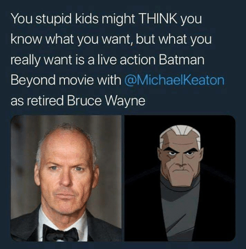 bruce wayne: You stupid kids might THINK you  know what you want, but what you  really want is a live action Batman  Beyond movie with @MichaelKeaton  as retired Bruce Wayne