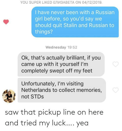 Russian Girl: YOU SUPER LIKED ENN3ABETA ON 04/12/2019.  I have never been with a Russian  girl before, so you'd say we  should quit Stalin and Russian to  things?  Wednesday 19:52  Ok, that's actually brilliant, if you  came up with it yourself I'm  completely swept off my feet  Unfortunately, I'm visiting  Netherlands to collect memories,  not STDS saw that pickup line on here and tried my luck…. yea