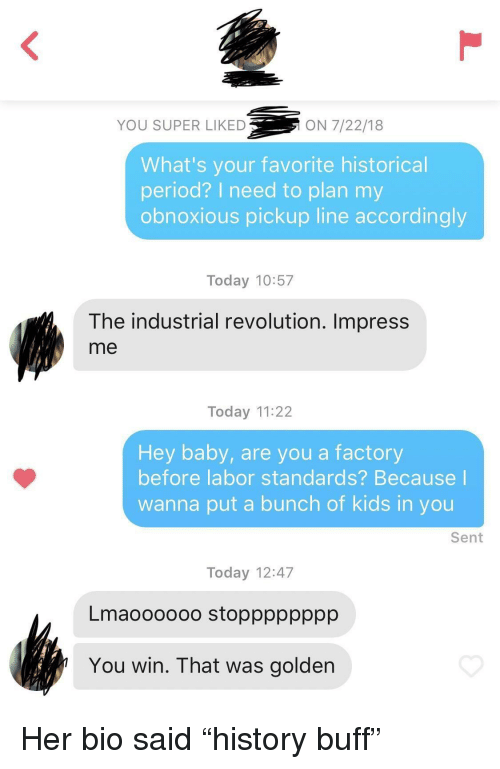 """industrial: YOU SUPER LIKED  ON 7/22/18  What's your favorite historical  period? I need to plan my  obnoxious pickup line accordingly  Today 10:57  The industrial revolution. Impress  me  Today 11:22  Hey baby, are you a factory  before labor standards? Because  wanna put a bunch of kids in you  Sent  Today 12:47  Lmaoooooo stopppppppp  You win. That was golden Her bio said """"history buff"""""""