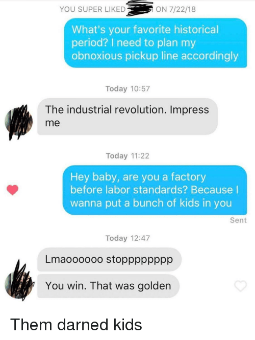 industrial: YOU SUPER LIKED  ON 7/22/18  What's your favorite historical  period? I need to plan my  obnoxious pickup line accordingly  Today 10:57  The industrial revolution. Impress  me  Today 11:22  Hey baby, are you a factory  before labor standards? Because I  wanna put a bunch of kids in you  Sent  Today 12:47  Lmaoooooo stopppppppp  You win. That was golden Them darned kids
