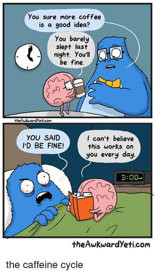 Memes, Cycling, and 🤖: you sure more coffee  is a good idea?  you barely  slept last  night. You'll  be fine.  the Awkwardyeticom  YOU SAID  I can't believe  I'D BE FINE!  this works on  you every day  DDAN  the Awkwardyeti com the caffeine cycle