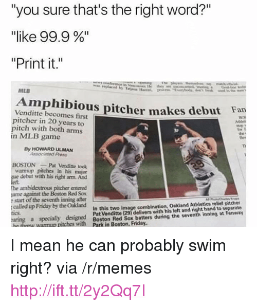 "Athletics: ""you sure that's the right word?""  ""like 99.9 %""  ""Print it.""  MLB  Amphibious pitcher makes debut Fan  Venditte becomes first  pitcher in 20 years to  pitch with both arms  in MLB game  By HOWARD ULMAN  Assocated Press  OSTONPat Venditte took  wannup pitches in his major  debut with his right arm. And  he ambidextrous pitcher entered  ame against the Boston Red Sox  e start of the seventh inning after  called up Friday by the Oakland  In this two image combination, Oakland Athletics reliet pitcher  Pat Venditte (29) delivers with his left and right hand to separate  tics  a specialy designed  tches with Boston Red Sox beatters during the veventh inning at Fenway <p>I mean he can probably swim right? via /r/memes <a href=""http://ift.tt/2y2Qq7I"">http://ift.tt/2y2Qq7I</a></p>"