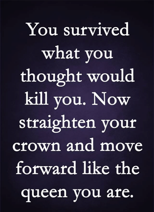 crown: You survived  what you  thought would  kill you. Now  straighten your  crown and move  forward like the  queen you are.