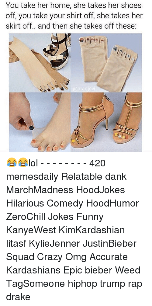 shirts off: You take her home, she takes her shoes  off, you take your shirt off, she takes her  skirt off.. and then she takes off these: 😂😂lol - - - - - - - - 420 memesdaily Relatable dank MarchMadness HoodJokes Hilarious Comedy HoodHumor ZeroChill Jokes Funny KanyeWest KimKardashian litasf KylieJenner JustinBieber Squad Crazy Omg Accurate Kardashians Epic bieber Weed TagSomeone hiphop trump rap drake