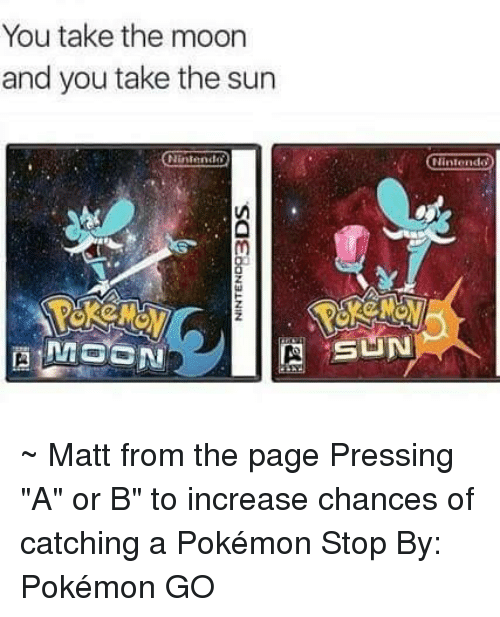 "Dank, Nintendo, and Pokemon: You take the moon  and you take the sun  Nintendo  CNI  Ninlo  SINN ~ Matt from the page Pressing ""A"" or B"" to increase chances of catching a Pokémon Stop By: Pokémon GO"