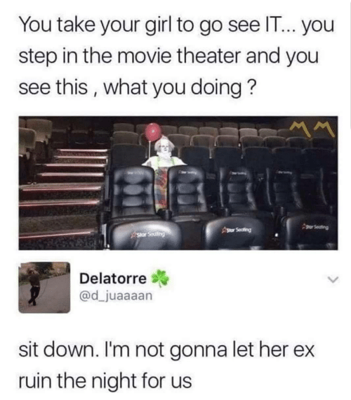 What You Doing: You take your girl to go see IT... you  step in the movie theater and you  see this, what you doing?  gor Seating  Asor Seafing  Star Seating  Delatorre  @d_juaaaan  sit down. I'm not gonna let her  ruin the night for us