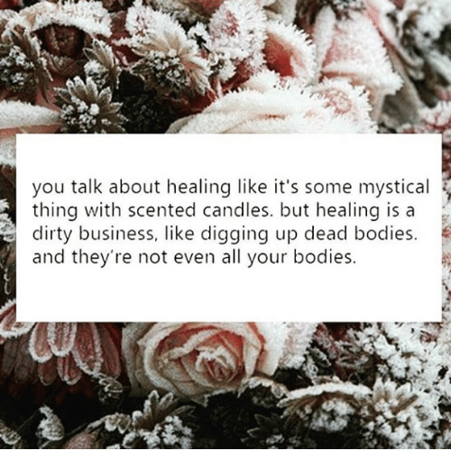 dead bodies: you talk about healing like it's some mystical  thing with scented candles. but healinq is a  dirty business, like digging up dead bodies.  and they're not even all your bodies.