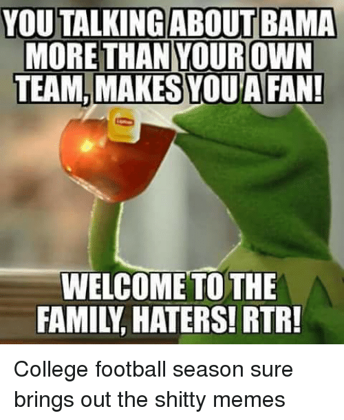 College, College Football, and Family: YOU TALKING ABOUT BAMA  MORE THAN YOUR OWN  TEAM, SYOUAFAN!  MAKES WELCOME TO THE  FAMILY HATERS! RTR! College football season sure brings out the shitty memes