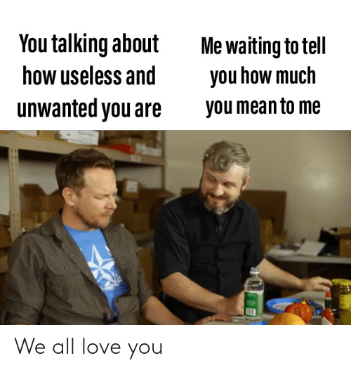 unwanted: You talking about  how useless and  Me waiting to tell  you how much  unwanted you are  you mean to me We all love you